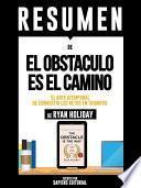 libro Resumen De  El Obstaculo Es El Camino: El Arte Atemporal De Convertir Los Retos En Triunfos   De Ryan Holiday