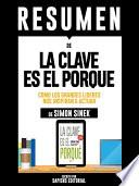 libro Resumen De  La Clave Es El Porque: Como Los Grande Lideres Nos Inspiran A Actuar    De Simon Sinek