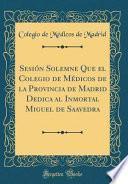 libro Sesión Solemne Que El Colegio De Médicos De La Provincia De Madrid Dedica Al Inmortal Miguel De Saavedra (classic Reprint)