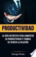libro Productividad: La Guía Definitiva Para Aumentar Su Productividad Y Formas De Vencer La Dilación