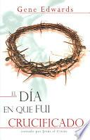 libro El Dia En Que Fui Crucificado: Contado Por Jesus El Cristo = The Day I Was Crucified