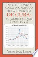 libro Instituciones Y Ciclo Económico De La República De Cuba: Milagro Y Ocaso (1903 1933)