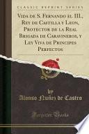libro Vida De S. Fernando El Iii., Rey De Castilla Y Leon, Protector De La Real Brigada De Caravineros, Y Ley Viva De Principes Perfectos (classic Reprint)