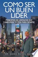 libro Como Ser Un Buen Lider: Principios De Liderazgo Que Cambiaran Tu Vida Para Siempre