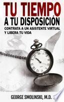 libro Tu Tiempo A Tu Disposición: Contrata A Un Asistente Virtual Y Libera Tu Vida