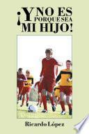 libro ¡y No Es Porque Sea Mi Hijo!