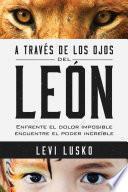 libro A Traves De Los Ojos Del Leon: Enfrentar Un Insoportable Dolor Nos Lleva A Encontrar Un Increible Poder.
